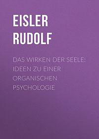 Rudolf Eisler -Das Wirken der Seele: Ideen zu einer organischen Psychologie