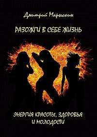 Дмитрий Марыскин -Разожги в себе жизнь. Энергия красоты, здоровья и молодости