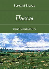 Евгений Егоров -Пьесы. Выбор. Цена ценности