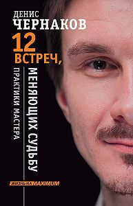 Денис Чернаков -12 встреч, меняющих судьбу. Практики Мастера