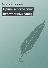 Александр Левитов -Нравы московских девственных улиц