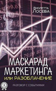 Виолетта Лосева -Маскарад маркетинга или Разоблачение. Разговор с событиями