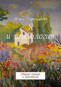 Юлия Дурыманова -Я ипсихология. Сборник статей инаблюдений