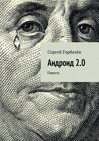 Сергей Горбачев -Андроид 2.0