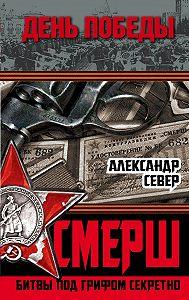 Александр Север -СМЕРШ. Битвы под грифом секретно