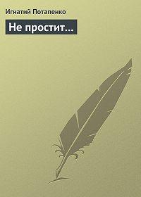 Игнатий Потапенко -Не простит…