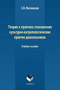 С. Масловская -Теория и практика становления культурно-антропологических практик дошкольников. Учебное пособие