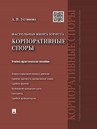 Анастасия Устинова - Настольная книга юриста: корпоративные споры. Учебно-практическое пособие