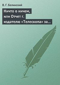 В. Г. Белинский -Ничто о ничем, или Отчет г. издателю «Телескопа» за последнее полугодие (1835) русской литературы