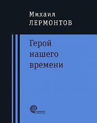 Михаил Лермонтов -Герой нашего времени : роман