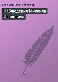Глеб Успенский -Наблюдения Михаила Ивановича