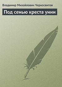Владимир Черносвитов -Под сенью креста унии