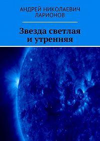 Андрей Ларионов -Звезда светлая иутренняя