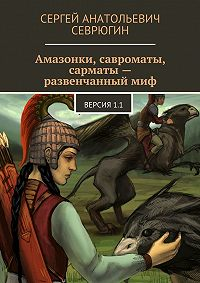 Сергей Севрюгин -Амазонки, савроматы, сарматы – развенчанный миф. Версия 1.1