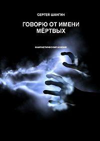 Сергей Шангин -Говорю от имени мёртвых