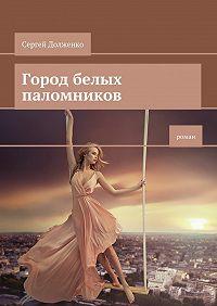 Сергей Долженко -Город белых паломников. Роман