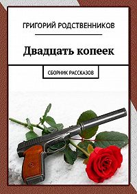 Григорий Родственников -Двадцать копеек. Сборник рассказов