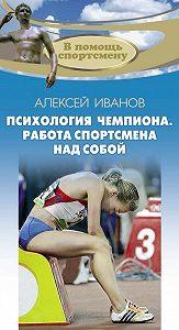 Алексей Иванов -Психология чемпиона. Работа спортсмена над собой