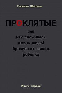 Герман Шелков -Проклятые или как сложилась жизнь людей бросивших своего ребенка. Книга первая