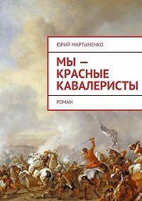 Юрий Мартыненко -Мы– красные кавалеристы. Роман