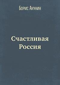 Борис Акунин -Счастливая Россия