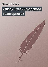 Максим Горький -«Люди Сталинградского тракторного»