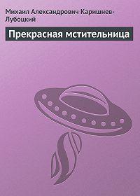 Михаил Александрович Каришнев-Лубоцкий -Прекрасная мстительница