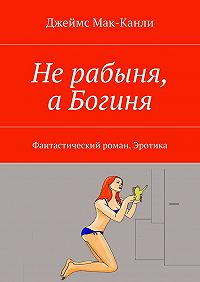 Джеймс Мак-Канли -Нерабыня, аБогиня. Фантастический роман. Эротика