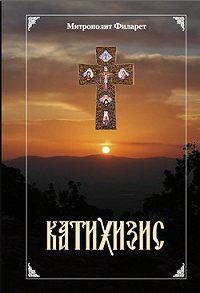 Святитель Филарет Московский -Пространный христианский Катихизис Православной Кафолической Восточной Церкви