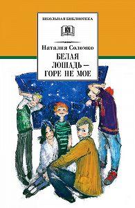 Наталия Зоревна Соломко -Белая лошадь – горе не мое (сборник)
