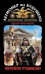 Виктор Поротников -Легионер из будущего. Перейти Рубикон!