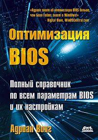 Адриан Вонг -Оптимизация BIOS. Полный справочник по всем параметрам BIOS и их настройкам