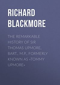 Richard Blackmore -The Remarkable History of Sir Thomas Upmore, bart., M.P., formerly known as «Tommy Upmore»