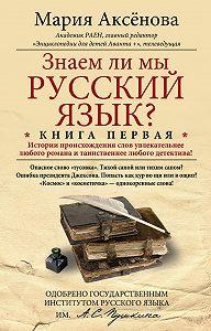Мария Аксёнова -Знаем ли мы русский язык? История происхождения слов увлекательнее любого романа и таинственнее любого детектива!