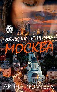 Арина Ломтева -Женщина по имени Москва