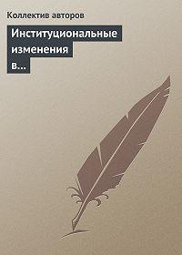 Коллектив авторов - Институциональные изменения в социальной сфере российской экономики