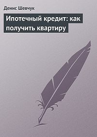 Денис Шевчук - Ипотечный кредит: как получить квартиру
