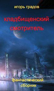 Игорь Градов - Кладбищенский смотритель (сборник)