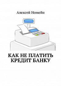 Алексей Номейн -Как неплатить кредит банку