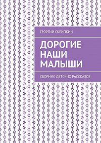 Георгий Скрипкин -Дорогие наши малыши. Сборник детских рассказов