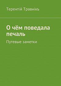 Терентiй Травнiкъ -О чём поведала печаль. Путевые заметки