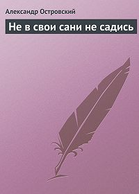 Александр Островский - Не в свои сани не садись