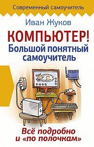 Иван Жуков -Компьютер! Большой понятный самоучитель. Все подробно и «по полочкам»