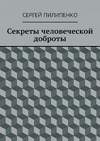 Сергей Викторович Пилипенко -Секреты человеческой доброты