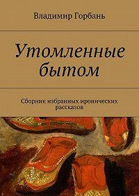 Владимир Горбань -Утомленные бытом