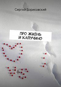 Сергей Борисовский - Про жизнь икапучино