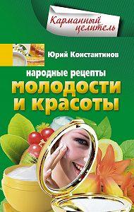 Юрий Константинов -Народные рецепты молодости и красоты