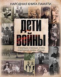 Коллектив Авторов, Виктория Шервуд - Дети войны. Народная книга памяти