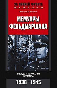 Вильгельм Кейтель -Мемуары фельдмаршала. Победы и поражение вермахта. 1938-1945