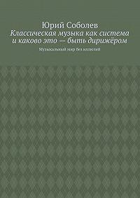 Юрий Соболев -Классическая музыка как система икаково это– быть дирижёром. Музыкальный мир без иллюзий